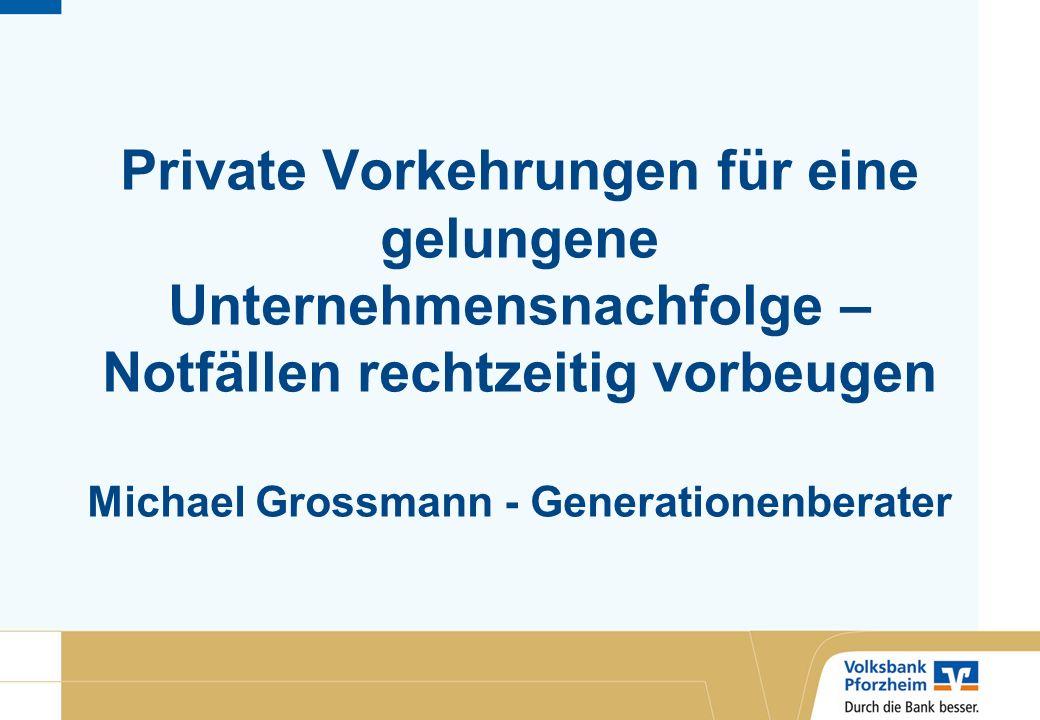 Private Vorkehrungen für eine gelungene Unternehmensnachfolge – Notfällen rechtzeitig vorbeugen Michael Grossmann - Generationenberater