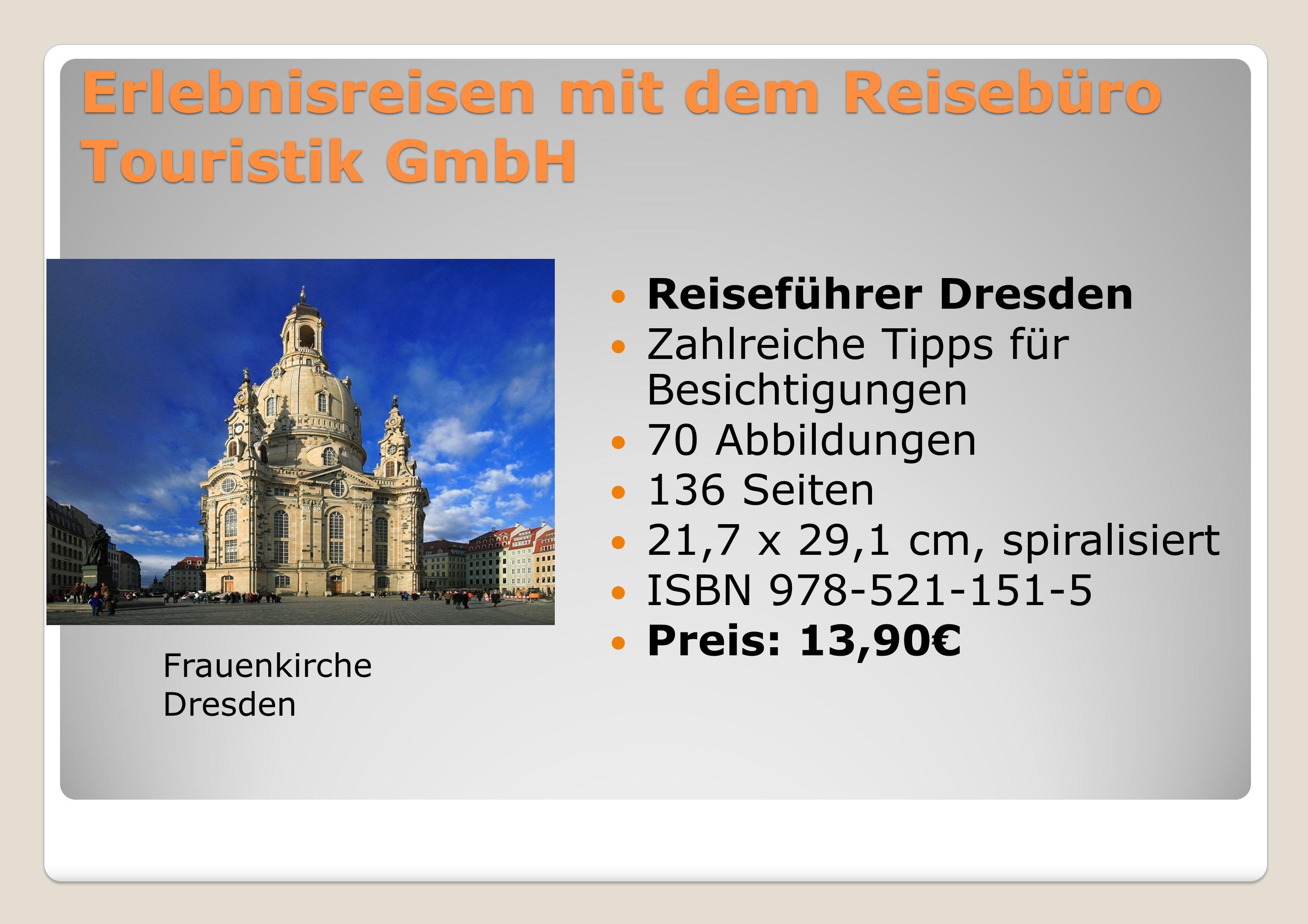 Erlebnisreisen mit dem Reisebüro Touristik GmbH Reiseführer Dresden Zahlreiche Tipps für Besichtigungen 70 Abbildungen 136 Seiten 21,7 x 29,1 cm, spiralisiert ISBN 978-521-151-5 Preis: 13,90€ Frauenkirche Dresden
