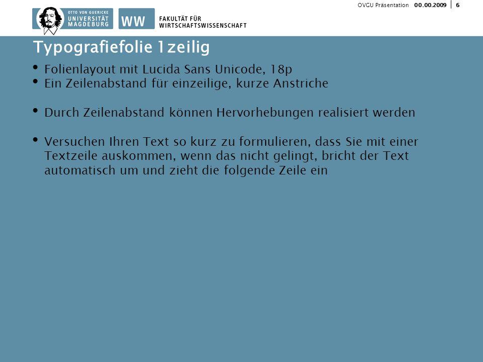 600.00.2009 OVGU Präsentation Folienlayout mit Lucida Sans Unicode, 18p Ein Zeilenabstand für einzeilige, kurze Anstriche Durch Zeilenabstand können Hervorhebungen realisiert werden Versuchen Ihren Text so kurz zu formulieren, dass Sie mit einer Textzeile auskommen, wenn das nicht gelingt, bricht der Text automatisch um und zieht die folgende Zeile ein Typografiefolie 1zeilig