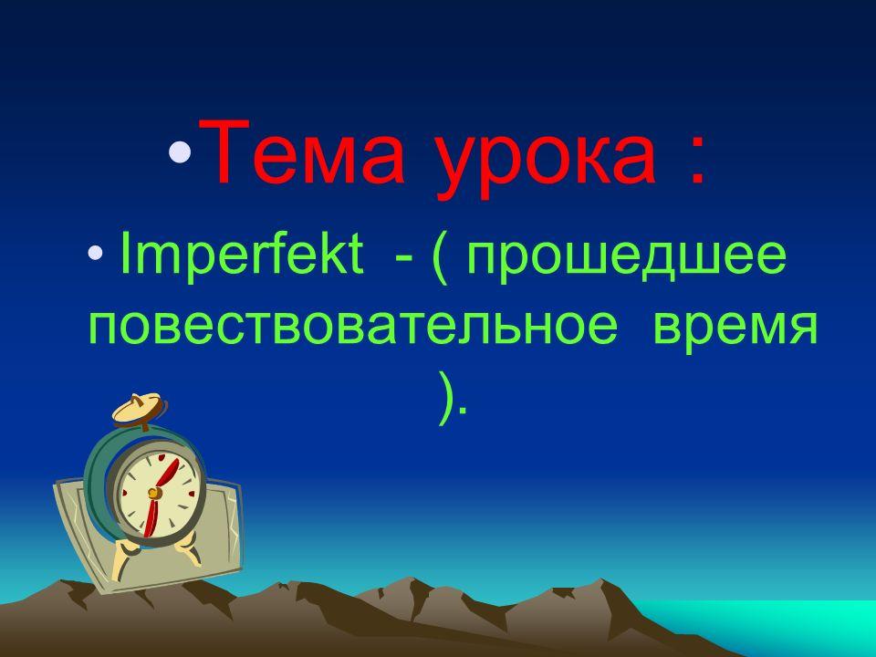 Тема урока : Imperfekt - ( прошедшее повествовательное время ).