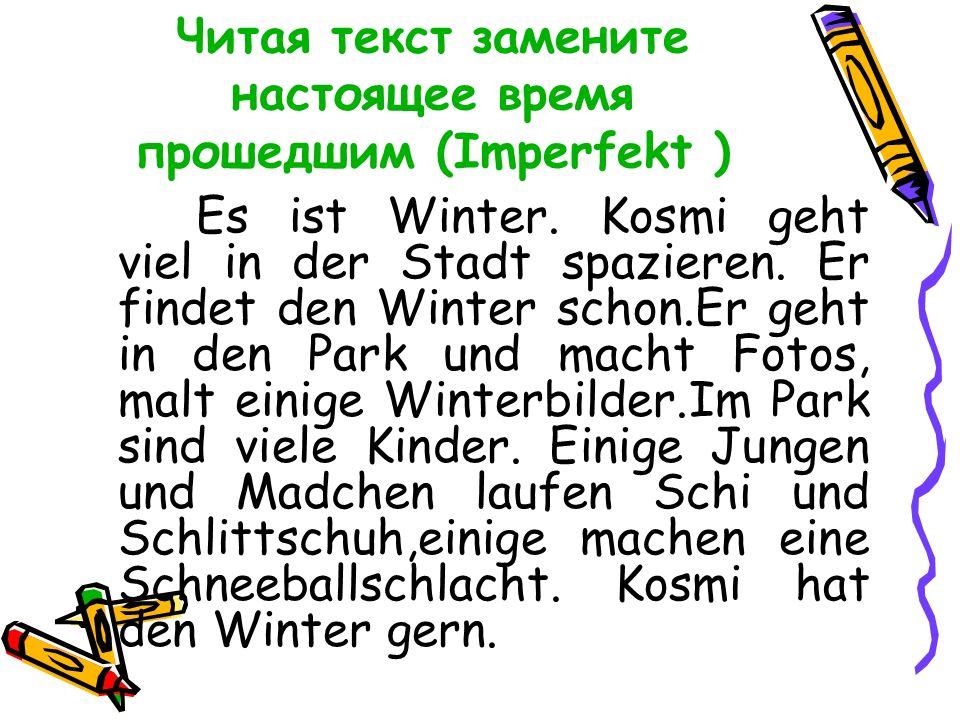 Читая текст замените настоящее время прошедшим (Imperfekt ) Es ist Winter.