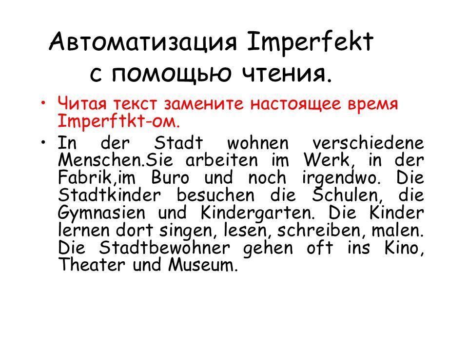 Автоматизация Imperfekt с помощью чтения. Читая текст замените настоящее время Imperftkt-ом.