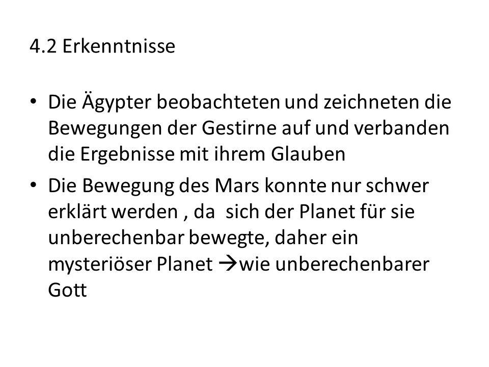 4.2 Erkenntnisse Die Ägypter beobachteten und zeichneten die Bewegungen der Gestirne auf und verbanden die Ergebnisse mit ihrem Glauben Die Bewegung des Mars konnte nur schwer erklärt werden, da sich der Planet für sie unberechenbar bewegte, daher ein mysteriöser Planet  wie unberechenbarer Gott