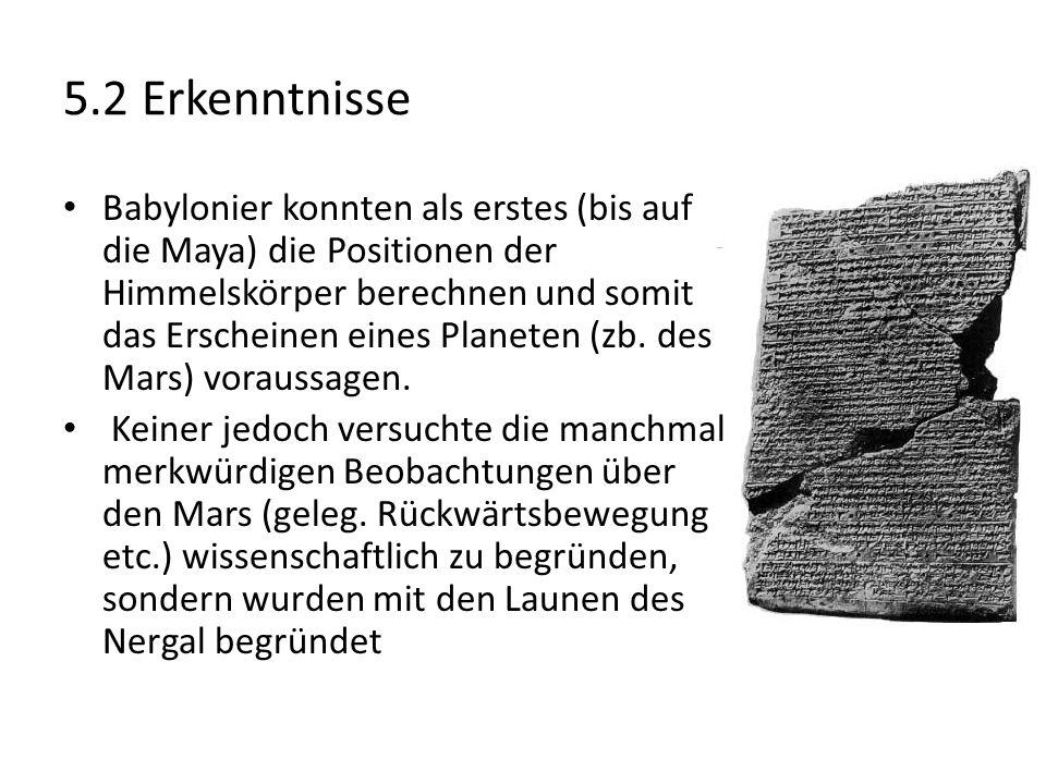 5.2 Erkenntnisse Babylonier konnten als erstes (bis auf die Maya) die Positionen der Himmelskörper berechnen und somit das Erscheinen eines Planeten (zb.