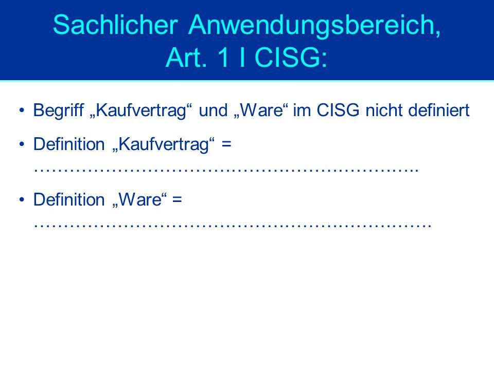 """Sachlicher Anwendungsbereich, Art. 1 I CISG: Begriff """"Kaufvertrag"""" und """"Ware"""" im CISG nicht definiert Definition """"Kaufvertrag"""" = ………………………………………………………"""