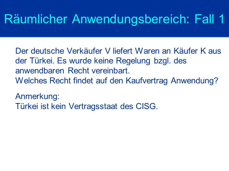 Räumlicher Anwendungsbereich: Fall 1 Der deutsche Verkäufer V liefert Waren an Käufer K aus der Türkei. Es wurde keine Regelung bzgl. des anwendbaren