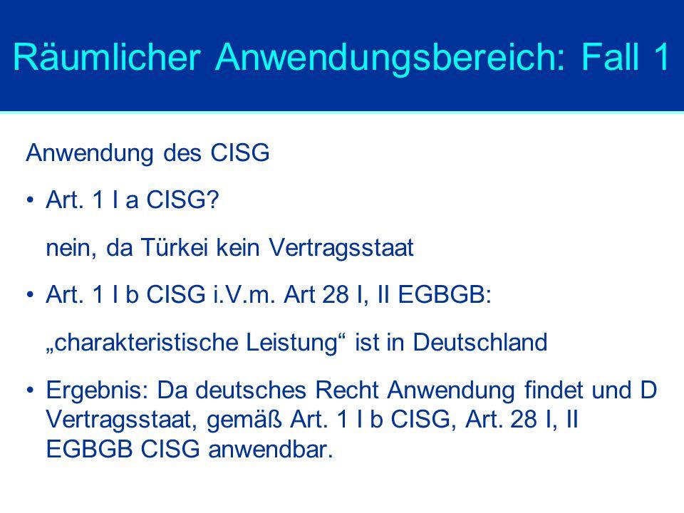 Räumlicher Anwendungsbereich: Fall 1 Anwendung des CISG Art. 1 I a CISG? nein, da Türkei kein Vertragsstaat Art. 1 I b CISG i.V.m. Art 28 I, II EGBGB: