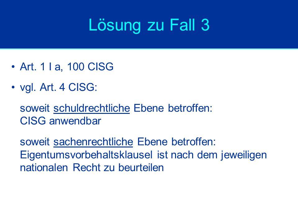 Lösung zu Fall 3 Art. 1 I a, 100 CISG vgl. Art. 4 CISG: soweit schuldrechtliche Ebene betroffen: CISG anwendbar soweit sachenrechtliche Ebene betroffe