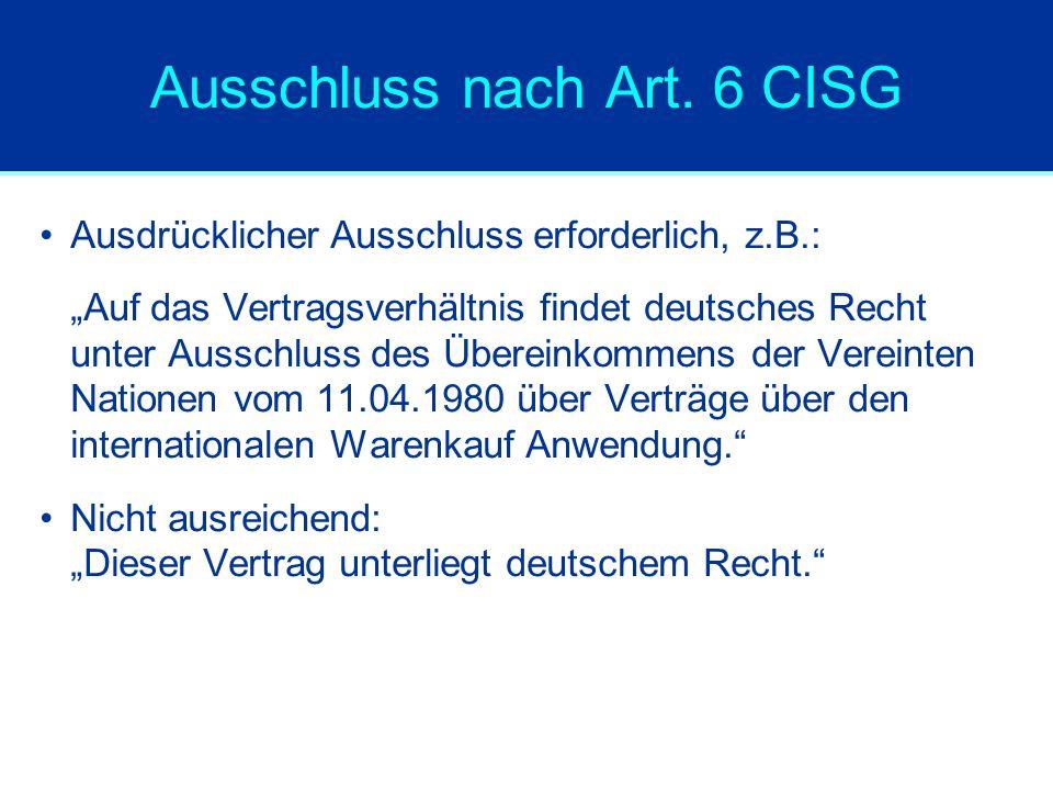 """Ausschluss nach Art. 6 CISG Ausdrücklicher Ausschluss erforderlich, z.B.: """"Auf das Vertragsverhältnis findet deutsches Recht unter Ausschluss des Über"""