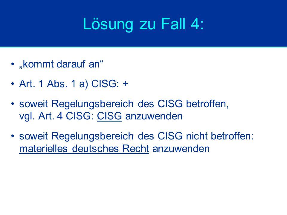 """Lösung zu Fall 4: """"kommt darauf an"""" Art. 1 Abs. 1 a) CISG: + soweit Regelungsbereich des CISG betroffen, vgl. Art. 4 CISG: CISG anzuwenden soweit Rege"""