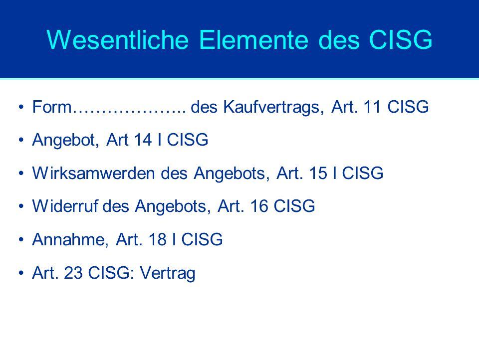 Wesentliche Elemente des CISG Form……………….. des Kaufvertrags, Art. 11 CISG Angebot, Art 14 I CISG Wirksamwerden des Angebots, Art. 15 I CISG Widerruf d