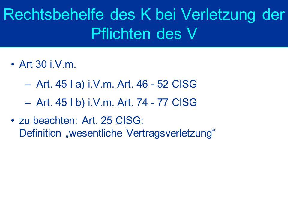 Rechtsbehelfe des K bei Verletzung der Pflichten des V Art 30 i.V.m. –Art. 45 I a) i.V.m. Art. 46 - 52 CISG –Art. 45 I b) i.V.m. Art. 74 - 77 CISG zu