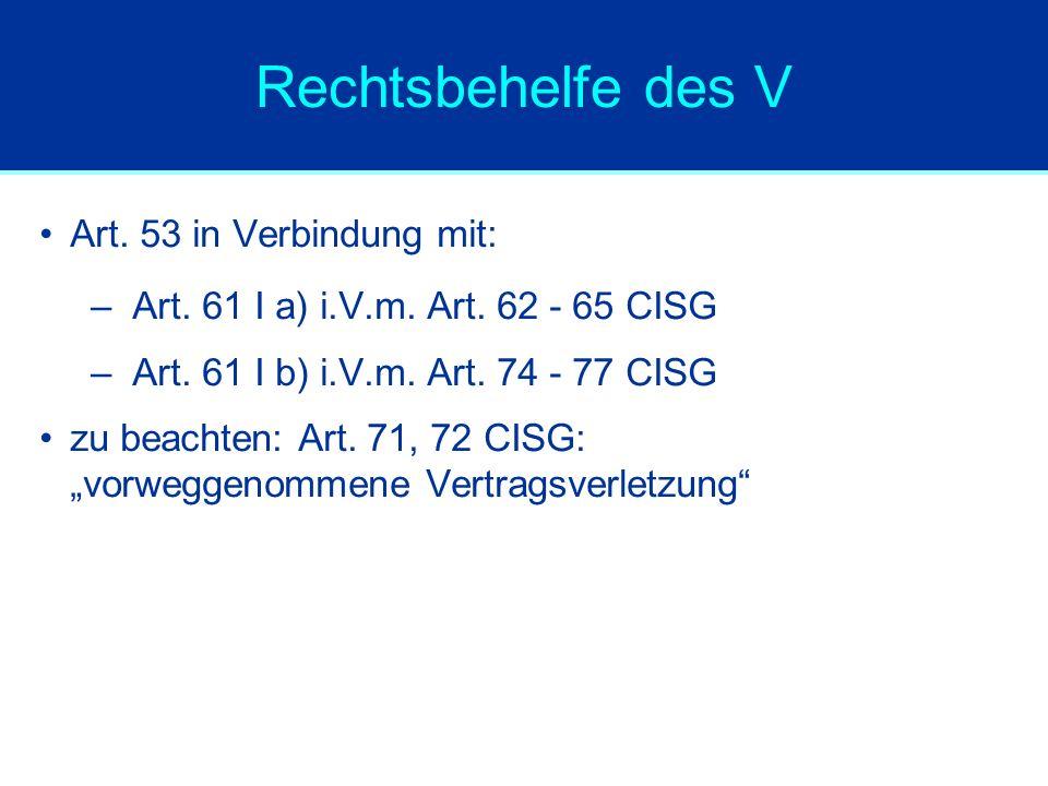 Rechtsbehelfe des V Art. 53 in Verbindung mit: –Art. 61 I a) i.V.m. Art. 62 - 65 CISG –Art. 61 I b) i.V.m. Art. 74 - 77 CISG zu beachten: Art. 71, 72