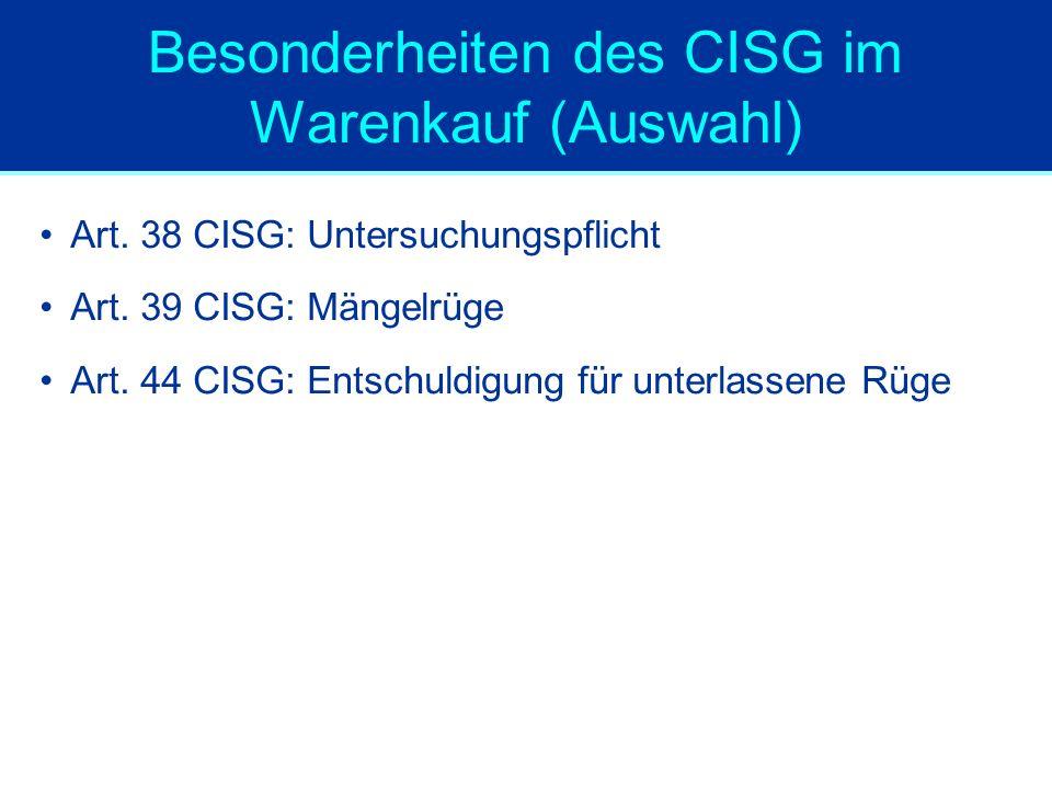 Besonderheiten des CISG im Warenkauf (Auswahl) Art. 38 CISG: Untersuchungspflicht Art. 39 CISG: Mängelrüge Art. 44 CISG: Entschuldigung für unterlasse