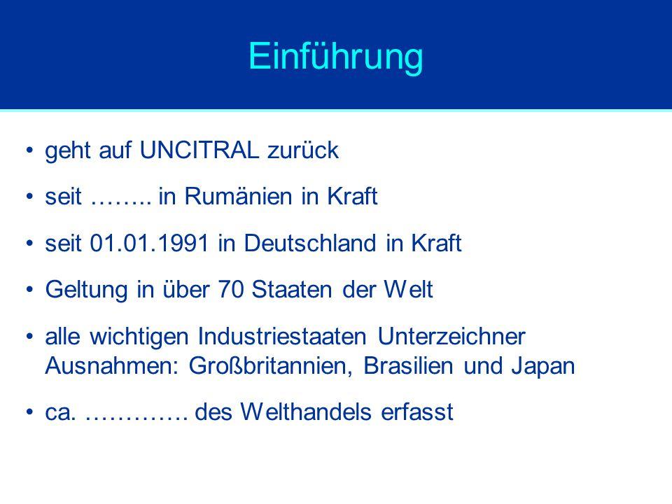 Einführung geht auf UNCITRAL zurück seit …….. in Rumänien in Kraft seit 01.01.1991 in Deutschland in Kraft Geltung in über 70 Staaten der Welt alle wi