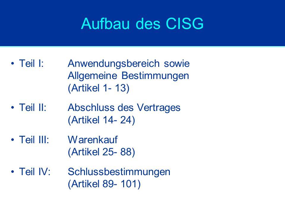 Aufbau des CISG Teil I:Anwendungsbereich sowie Allgemeine Bestimmungen (Artikel 1- 13) Teil II:Abschluss des Vertrages (Artikel 14- 24) Teil III:Warenkauf (Artikel 25- 88) Teil IV:Schlussbestimmungen (Artikel 89- 101)