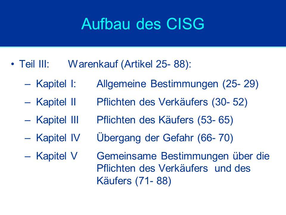 Aufbau des CISG Teil III:Warenkauf (Artikel 25- 88): –Kapitel I: Allgemeine Bestimmungen (25- 29) –Kapitel II Pflichten des Verkäufers (30- 52) –Kapit