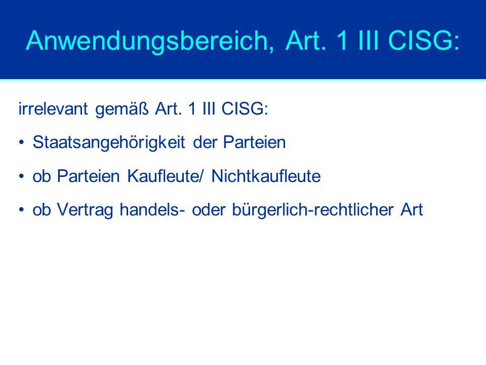 Anwendungsbereich, Art. 1 III CISG: irrelevant gemäß Art. 1 III CISG: Staatsangehörigkeit der Parteien ob Parteien Kaufleute/ Nichtkaufleute ob Vertra