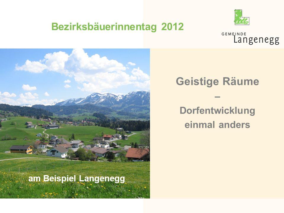 Bezirksbäuerinnentag 2012 Geistige Räume – Dorfentwicklung einmal anders am Beispiel Langenegg