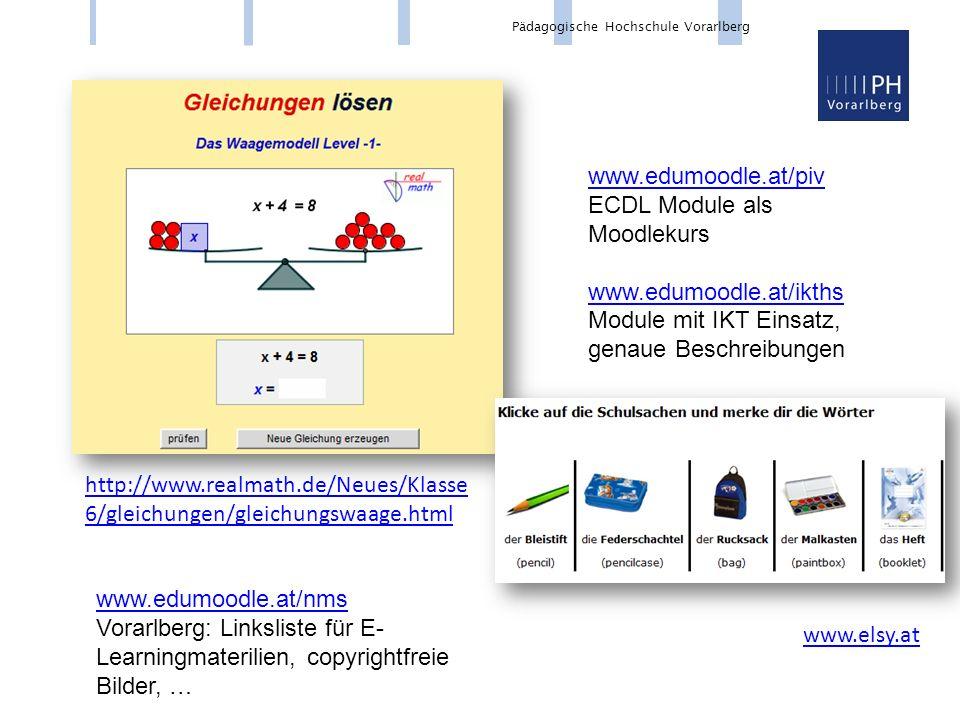 Pädagogische Hochschule Vorarlberg http://www.realmath.de/Neues/Klasse 6/gleichungen/gleichungswaage.html www.elsy.at www.edumoodle.at/piv ECDL Module als Moodlekurs www.edumoodle.at/ikths Module mit IKT Einsatz, genaue Beschreibungen www.edumoodle.at/nms www.edumoodle.at/nms Vorarlberg: Linksliste für E- Learningmaterilien, copyrightfreie Bilder, …