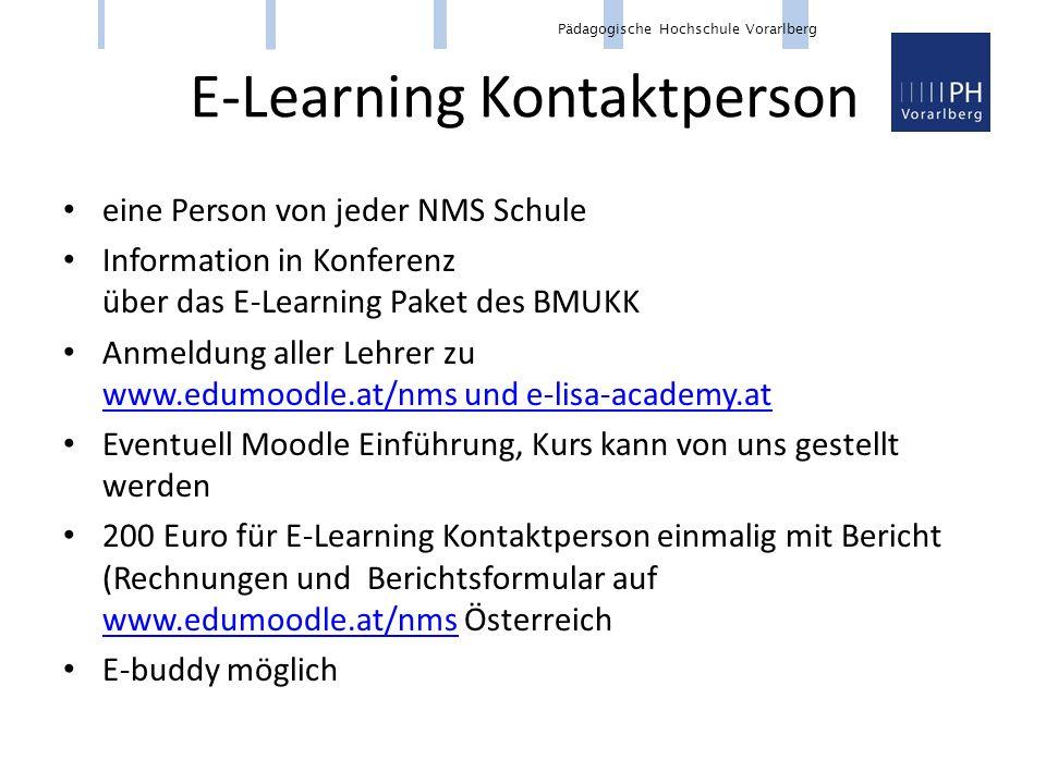 Pädagogische Hochschule Vorarlberg E-Learning Kontaktperson eine Person von jeder NMS Schule Information in Konferenz über das E-Learning Paket des BMUKK Anmeldung aller Lehrer zu www.edumoodle.at/nms und e-lisa-academy.at www.edumoodle.at/nms und e-lisa-academy.at Eventuell Moodle Einführung, Kurs kann von uns gestellt werden 200 Euro für E-Learning Kontaktperson einmalig mit Bericht (Rechnungen und Berichtsformular auf www.edumoodle.at/nms Österreich www.edumoodle.at/nms E-buddy möglich