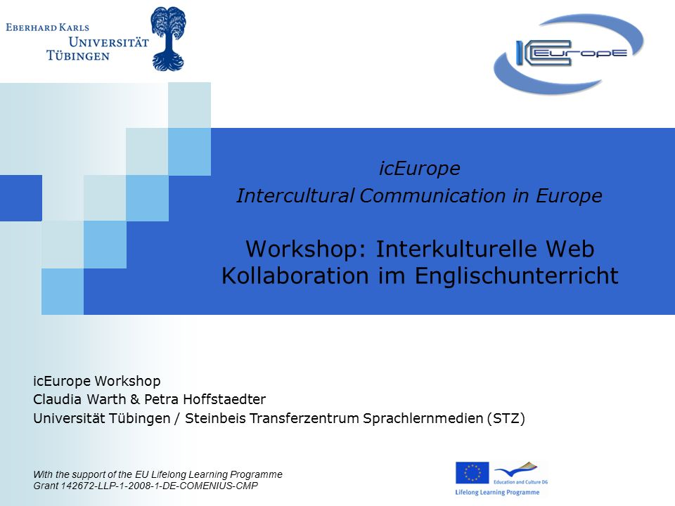 icEurope Intercultural Communication in Europe Workshop: Interkulturelle Web Kollaboration im Englischunterricht With the support of the EU Lifelong Learning Programme Grant LLP DE-COMENIUS-CMP icEurope Workshop Claudia Warth & Petra Hoffstaedter Universität Tübingen / Steinbeis Transferzentrum Sprachlernmedien (STZ)