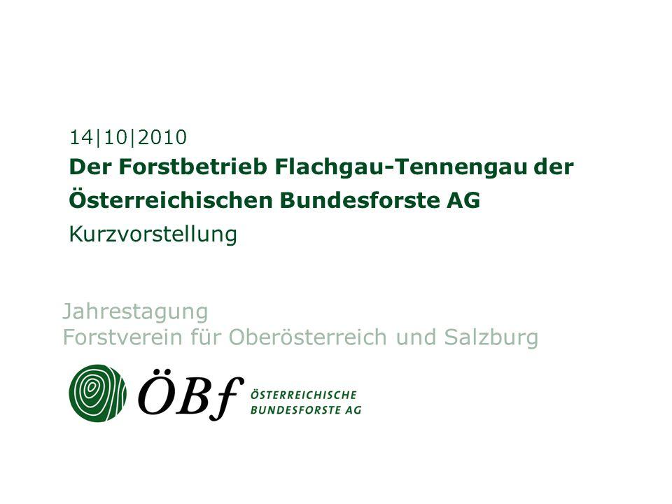 Der Forstbetrieb Flachgau-Tennengau der Österreichischen Bundesforste AG Kurzvorstellung 14|10|2010 Jahrestagung Forstverein für Oberösterreich und Salzburg