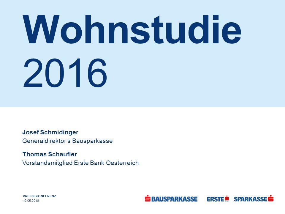 Wohnstudie 2016 PRESSEKONFERENZ 12.05.2016 Josef Schmidinger Generaldirektor s Bausparkasse Thomas Schaufler Vorstandsmitglied Erste Bank Oesterreich