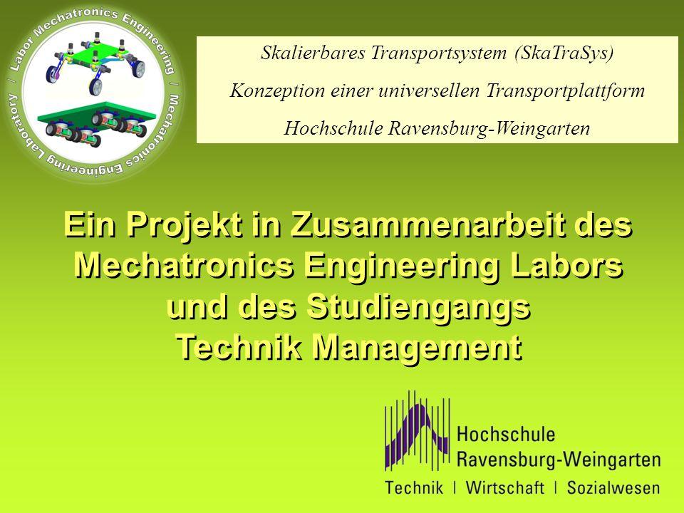 Ein Projekt in Zusammenarbeit des Mechatronics Engineering Labors und des Studiengangs Technik Management Ein Projekt in Zusammenarbeit des Mechatronics Engineering Labors und des Studiengangs Technik Management Skalierbares Transportsystem (SkaTraSys) Konzeption einer universellen Transportplattform Hochschule Ravensburg-Weingarten