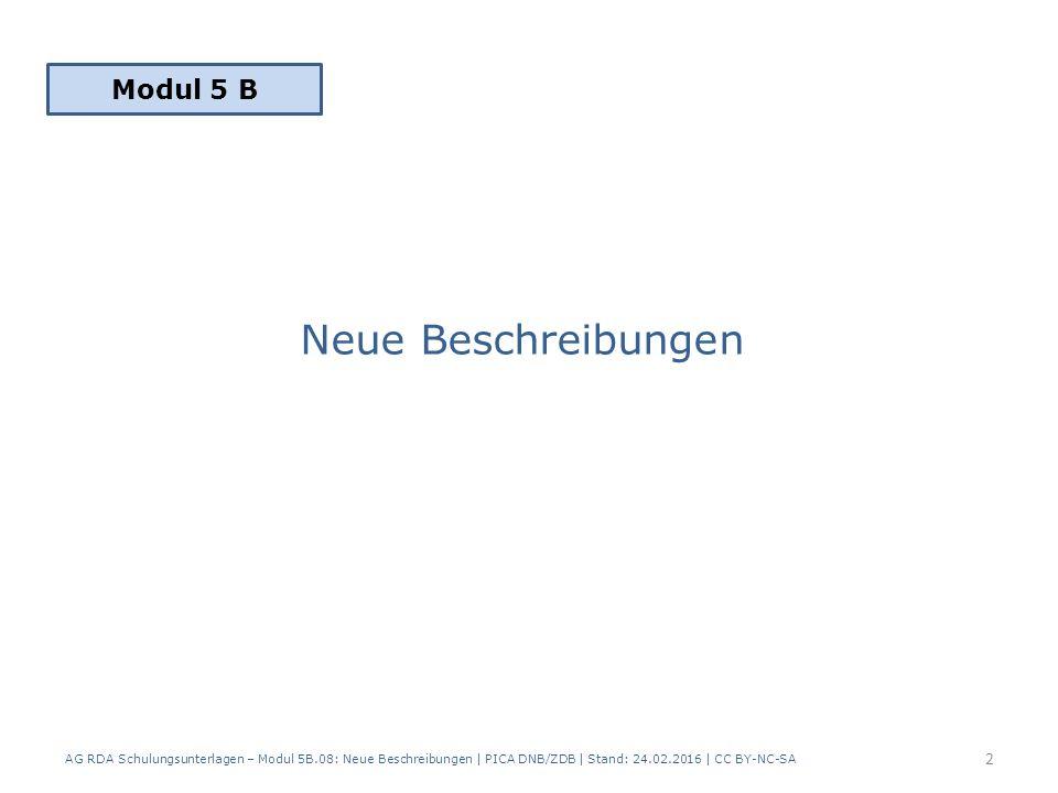 Neue Beschreibungen AG RDA Schulungsunterlagen – Modul 5B.08: Neue Beschreibungen | PICA DNB/ZDB | Stand: 24.02.2016 | CC BY-NC-SA 2 Modul 5 B