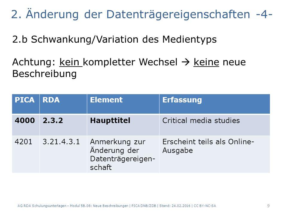 AG RDA Schulungsunterlagen – Modul 5B.08: Neue Beschreibungen | PICA DNB/ZDB | Stand: 24.02.2016 | CC BY-NC-SA 9 2.b Schwankung/Variation des Medientyps Achtung: kein kompletter Wechsel  keine neue Beschreibung PICARDAElementErfassung 40002.3.2HaupttitelCritical media studies 42013.21.4.3.1Anmerkung zur Änderung der Datenträgereigen- schaft Erscheint teils als Online- Ausgabe 2.