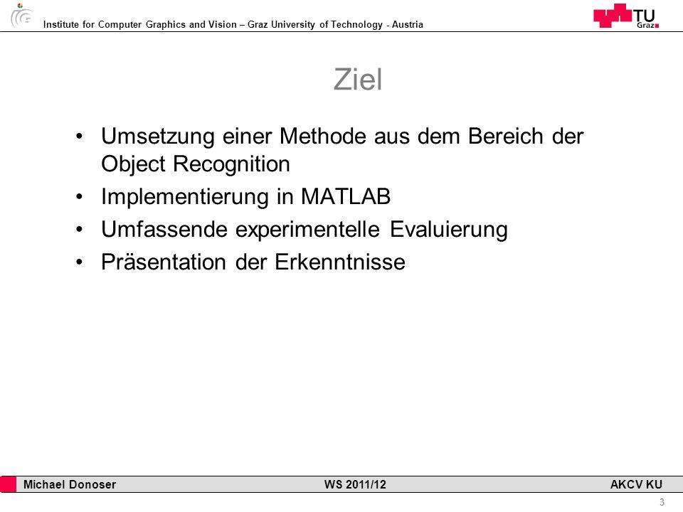 Institute for Computer Graphics and Vision – Graz University of Technology - Austria 3 Michael Donoser WS 2011/12 AKCV KU Ziel Umsetzung einer Methode aus dem Bereich der Object Recognition Implementierung in MATLAB Umfassende experimentelle Evaluierung Präsentation der Erkenntnisse