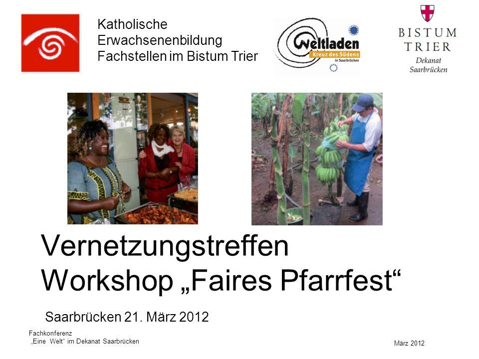 """Katholische Erwachsenenbildung Fachstellen im Bistum Trier März 2012 Fachkonferenz """"Eine Welt im Dekanat Saarbrücken Vernetzungstreffen Workshop """"Faires Pfarrfest Saarbrücken 21."""