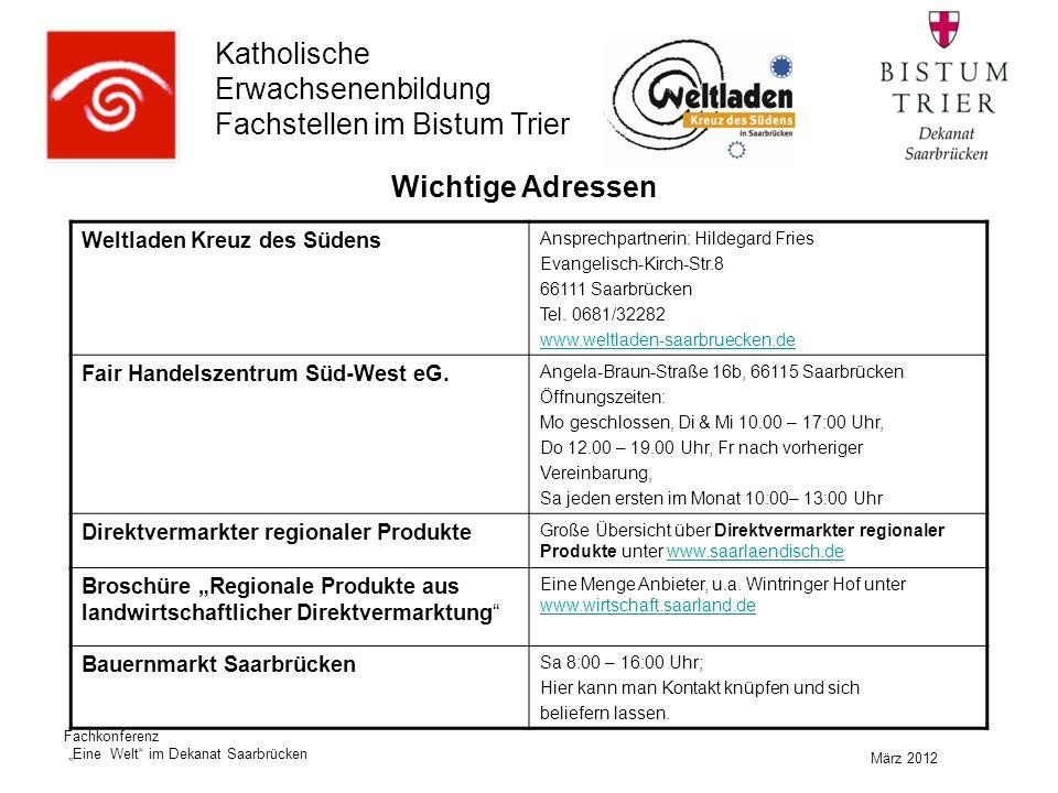 """Katholische Erwachsenenbildung Fachstellen im Bistum Trier März 2012 Fachkonferenz """"Eine Welt im Dekanat Saarbrücken Weltladen Kreuz des Südens Ansprechpartnerin: Hildegard Fries Evangelisch-Kirch-Str.8 66111 Saarbrücken Tel."""