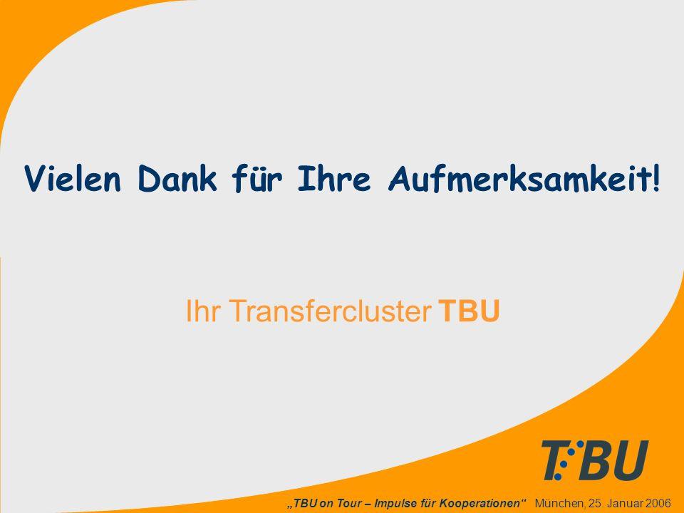 """""""TBU on Tour – Impulse für Kooperationen"""" München, 25. Januar 2006 Ihr Transfercluster TBU Vielen Dank für Ihre Aufmerksamkeit!"""