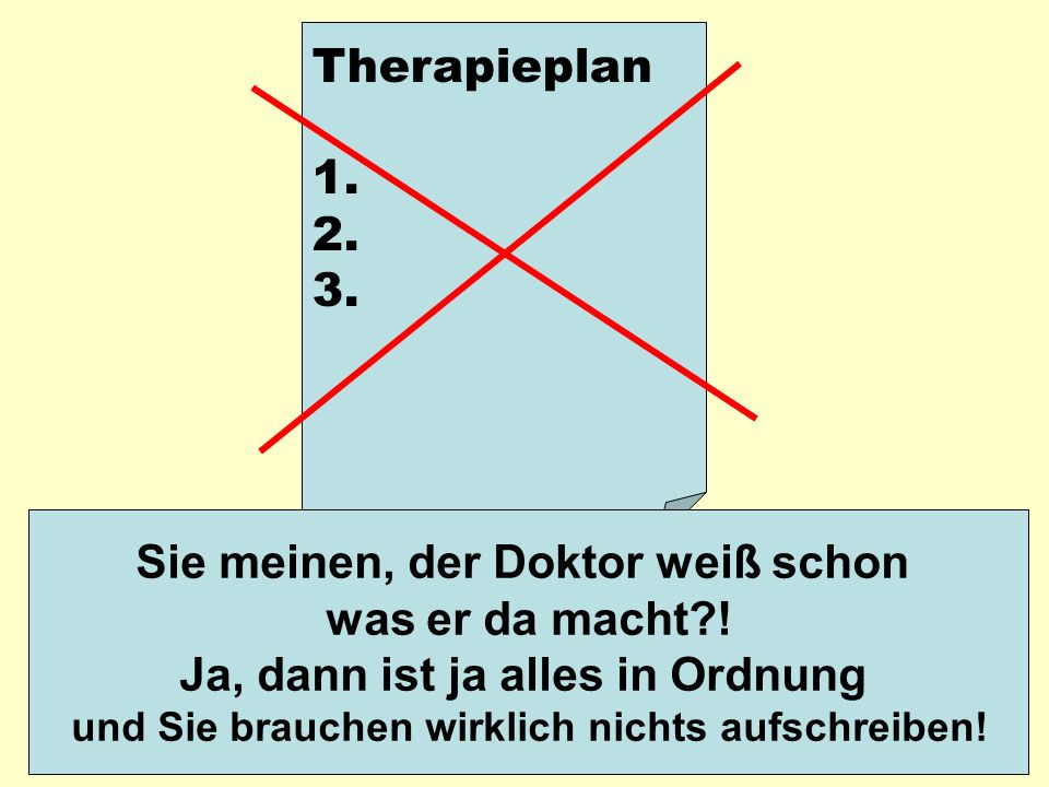 Therapieplan 1. 2. 3. Sie meinen, der Doktor weiß schon was er da macht?! Ja, dann ist ja alles in Ordnung und Sie brauchen wirklich nichts aufschreib