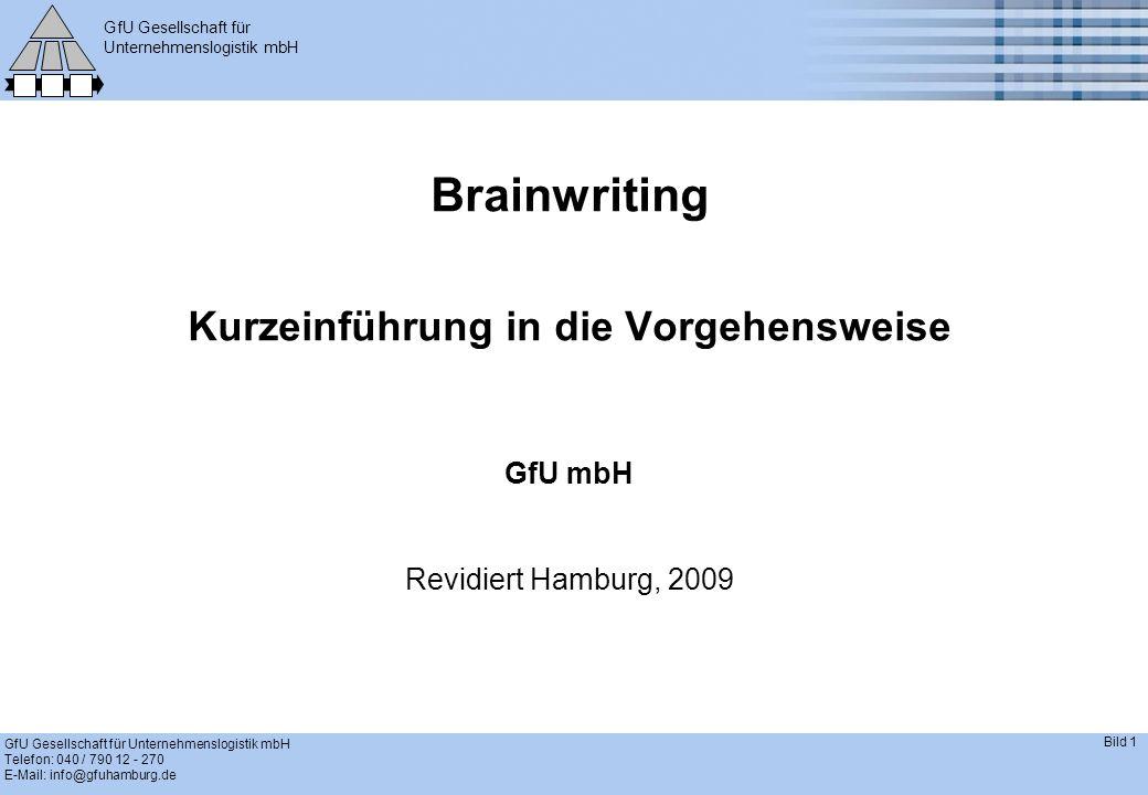 GfU Gesellschaft für Unternehmenslogistik mbH GfU Gesellschaft für Unternehmenslogistik mbH Telefon: 040 / 790 12 - 270 E-Mail: info@gfuhamburg.de Bild 1 Brainwriting Kurzeinführung in die Vorgehensweise GfU mbH Revidiert Hamburg, 2009