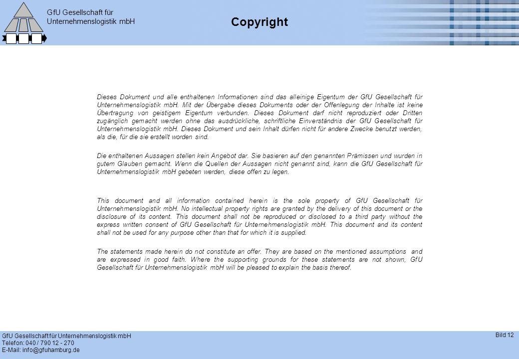 GfU Gesellschaft für Unternehmenslogistik mbH GfU Gesellschaft für Unternehmenslogistik mbH Telefon: 040 / 790 12 - 270 E-Mail: info@gfuhamburg.de Bild 12 Copyright Dieses Dokument und alle enthaltenen Informationen sind das alleinige Eigentum der GfU Gesellschaft für Unternehmenslogistik mbH.
