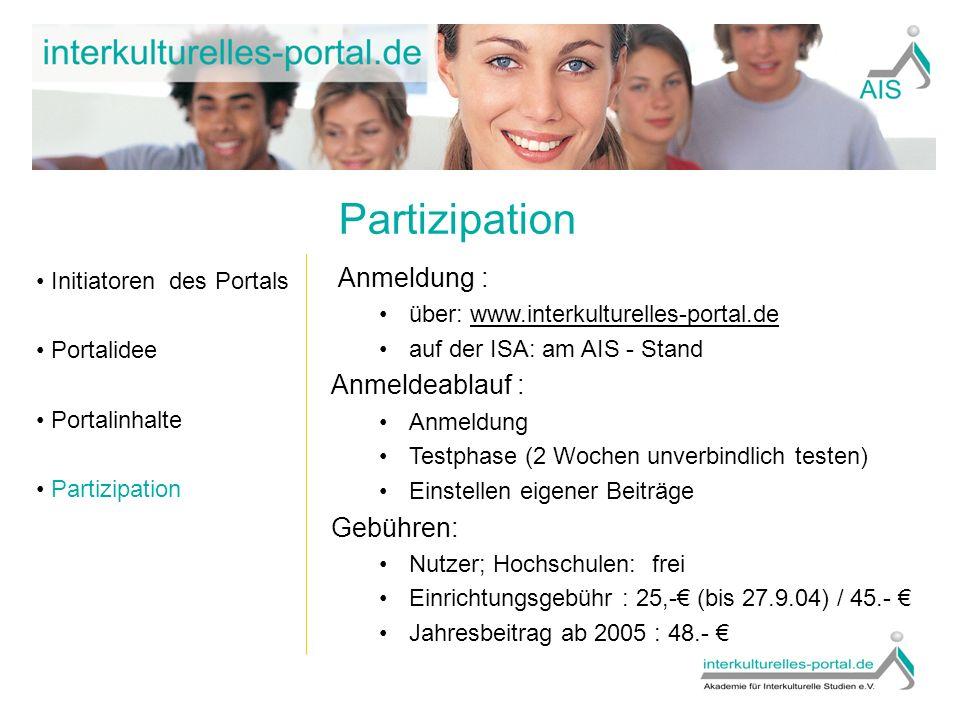 Partizipation Initiatoren des Portals Portalidee Portalinhalte Partizipation Anmeldung : über: www.interkulturelles-portal.dewww.interkulturelles-portal.de auf der ISA: am AIS - Stand Anmeldeablauf : Anmeldung Testphase (2 Wochen unverbindlich testen) Einstellen eigener Beiträge Gebühren: Nutzer; Hochschulen: frei Einrichtungsgebühr : 25,-€ (bis 27.9.04) / 45.- € Jahresbeitrag ab 2005 : 48.- €
