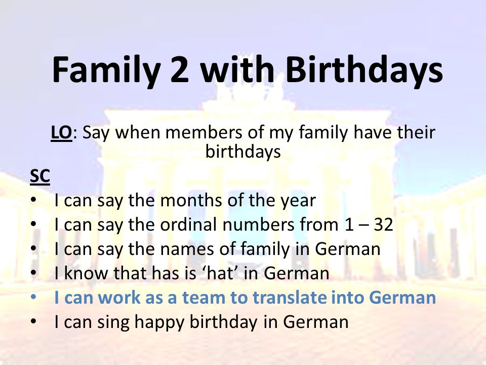 Family 2 with Birthdays LO: Say when members of my family have their birthdays SC I can say the months of the year I can say the ordinal numbers from 1 – 32 I can say the names of family in German I know that has is 'hat' in German I can work as a team to translate into German I can sing happy birthday in German