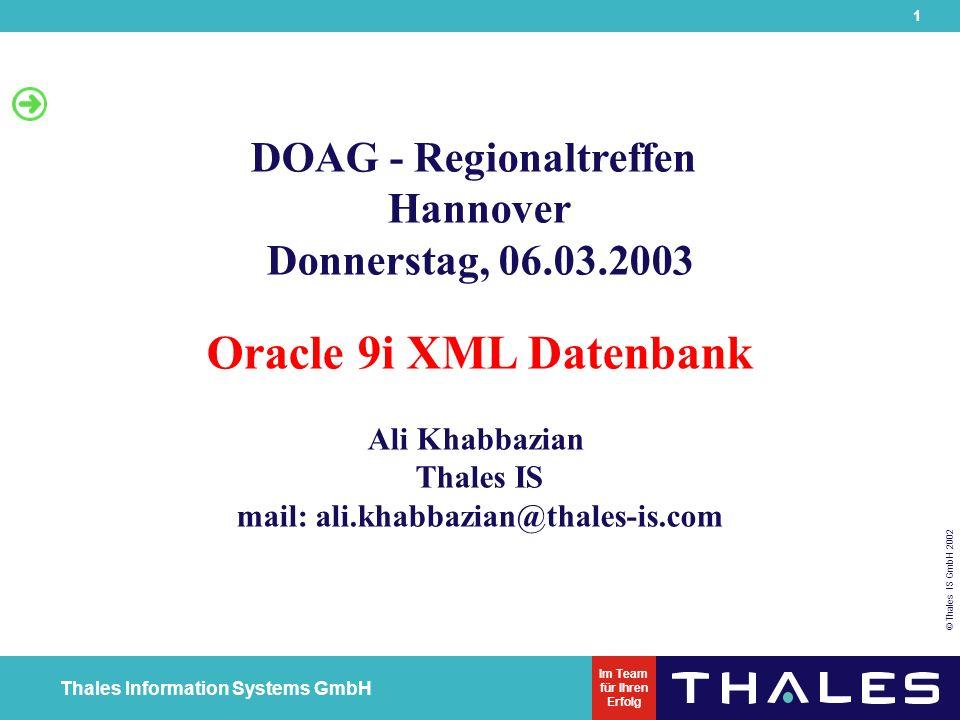 22 © Thales IS GmbH 2002 Thales Information Systems GmbH Im Team für Ihren Erfolg XML in der ORACLE Datenbank SQL> Create table PURCHASE_ORDER_TABLE 2(PO_NUMBER number(16), PURCHASE_ORDER xmltype) 3) 4/ Table created.