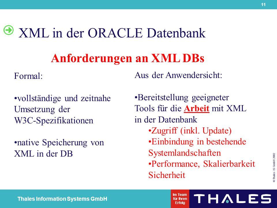 11 © Thales IS GmbH 2002 Thales Information Systems GmbH Im Team für Ihren Erfolg XML in der ORACLE Datenbank Anforderungen an XML DBs Formal: vollständige und zeitnahe Umsetzung der W3C-Spezifikationen native Speicherung von XML in der DB Aus der Anwendersicht: Bereitstellung geeigneter Tools für die Arbeit mit XML in der Datenbank Zugriff (inkl.