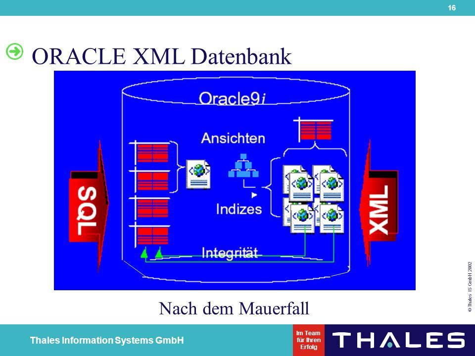 16 © Thales IS GmbH 2002 Thales Information Systems GmbH Im Team für Ihren Erfolg ORACLE XML Datenbank Nach dem Mauerfall