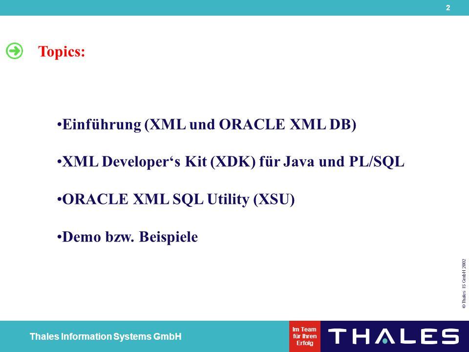 2 © Thales IS GmbH 2002 Thales Information Systems GmbH Im Team für Ihren Erfolg Einführung (XML und ORACLE XML DB) XML Developer's Kit (XDK) für Java und PL/SQL ORACLE XML SQL Utility (XSU) Demo bzw.