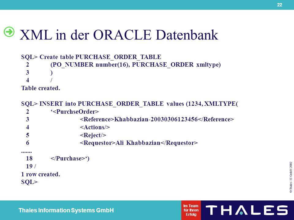 22 © Thales IS GmbH 2002 Thales Information Systems GmbH Im Team für Ihren Erfolg XML in der ORACLE Datenbank SQL> Create table PURCHASE_ORDER_TABLE 2