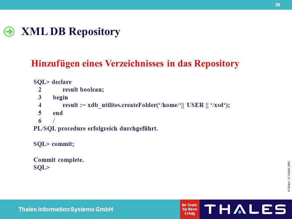 26 © Thales IS GmbH 2002 Thales Information Systems GmbH Im Team für Ihren Erfolg SQL> declare 2result boolean; 3 begin 4result := xdb_utilites.createFolder('/home/'|| USER || '/xsd'); 5 end 6 / PL/SQL procedure erfolgreich durchgeführt.