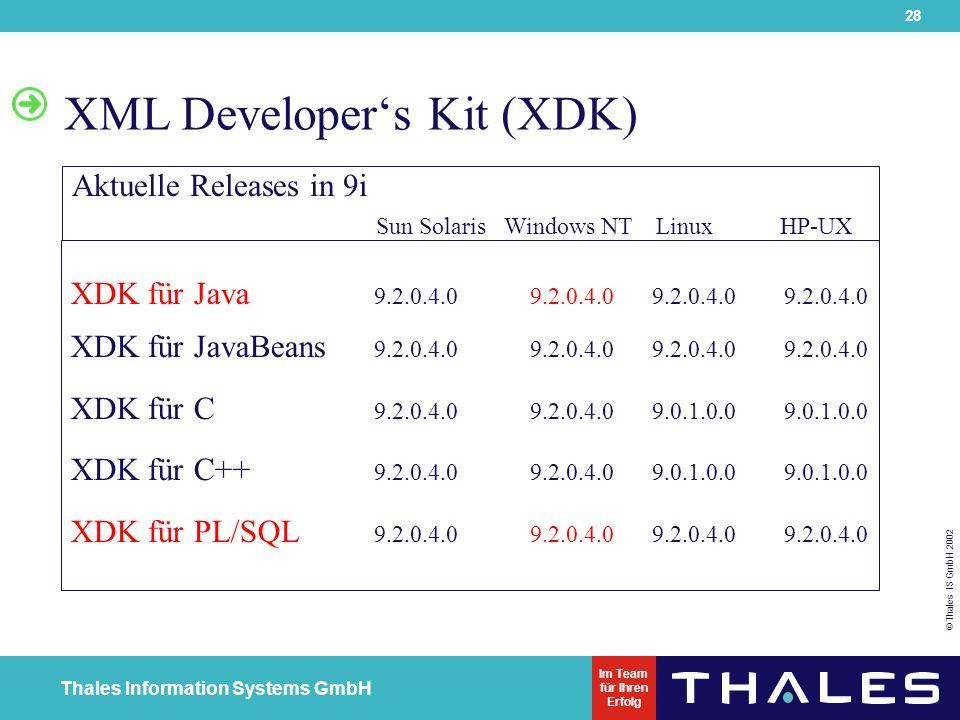 28 © Thales IS GmbH 2002 Thales Information Systems GmbH Im Team für Ihren Erfolg XML Developer's Kit (XDK) XDK für Java 9.2.0.4.0 9.2.0.4.0 9.2.0.4.0 9.2.0.4.0 XDK für JavaBeans 9.2.0.4.0 9.2.0.4.0 9.2.0.4.0 9.2.0.4.0 XDK für C 9.2.0.4.0 9.2.0.4.0 9.0.1.0.0 9.0.1.0.0 XDK für C++ 9.2.0.4.0 9.2.0.4.0 9.0.1.0.0 9.0.1.0.0 XDK für PL/SQL 9.2.0.4.0 9.2.0.4.0 9.2.0.4.0 9.2.0.4.0 Aktuelle Releases in 9i Sun Solaris Windows NT Linux HP-UX