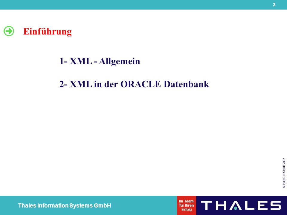 3 © Thales IS GmbH 2002 Thales Information Systems GmbH Im Team für Ihren Erfolg Einführung 1- XML - Allgemein 2- XML in der ORACLE Datenbank