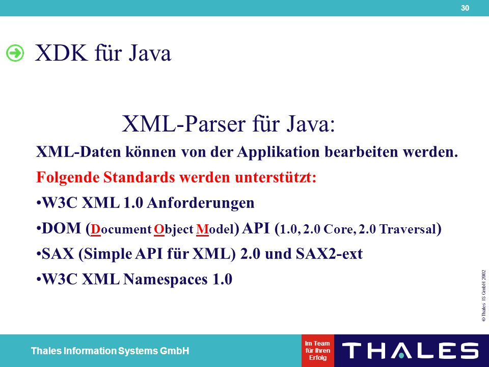 30 © Thales IS GmbH 2002 Thales Information Systems GmbH Im Team für Ihren Erfolg XDK für Java XML-Parser für Java: XML-Daten können von der Applikation bearbeiten werden.