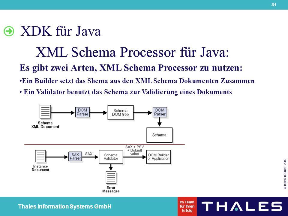 31 © Thales IS GmbH 2002 Thales Information Systems GmbH Im Team für Ihren Erfolg XDK für Java XML Schema Processor für Java: Es gibt zwei Arten, XML Schema Processor zu nutzen: Ein Builder setzt das Shema aus den XML Schema Dokumenten Zusammen Ein Validator benutzt das Schema zur Validierung eines Dokuments XML Schema Processor für Java:
